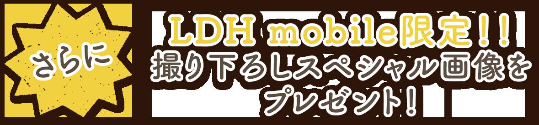 さらにLDH mobile限定!!撮り下ろしスペシャル画像をプレゼント!