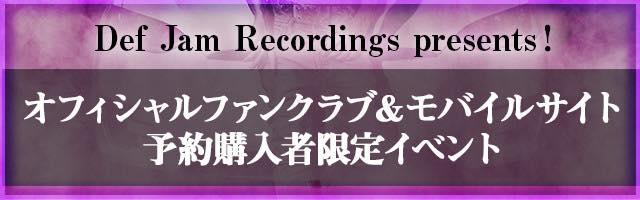 Def Jam Recordings presents!オフィシャルファンクラブ&モバイルサイト予約購入者限定イベントページ